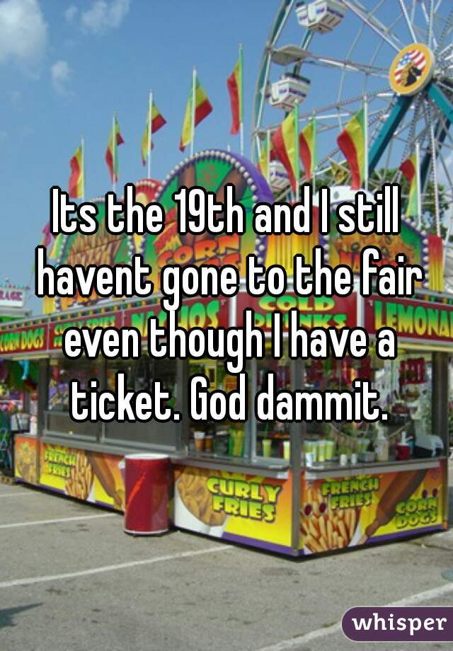 Its the 19th and I still havent gone to the fair even though I have a ticket. God dammit.