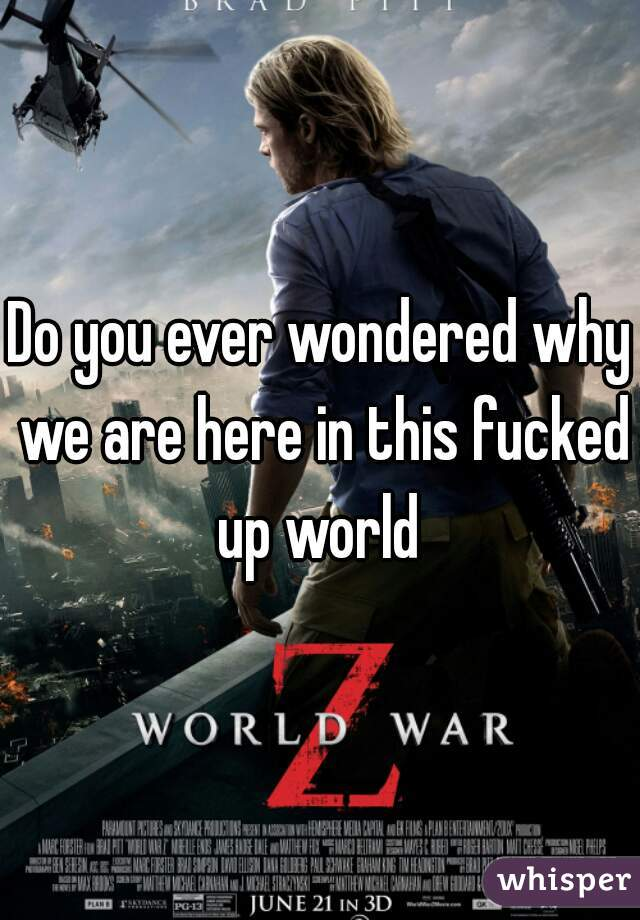 Do you ever wondered why we are here in this fucked up world