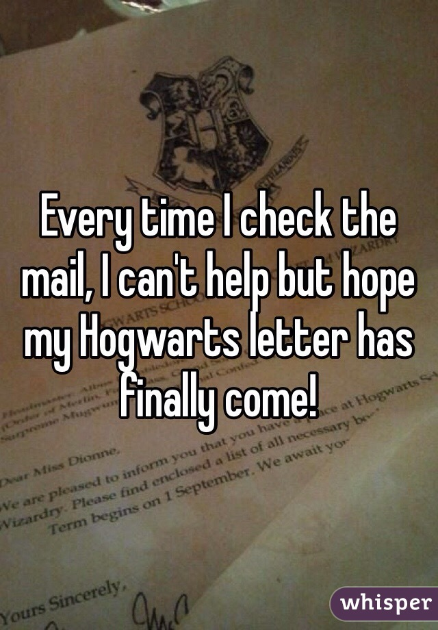 Every time I check the mail, I can't help but hope my Hogwarts letter has finally come!