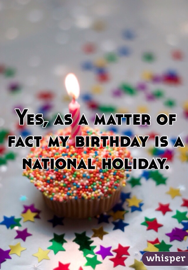 Yes, as a matter of fact my birthday is a national holiday.