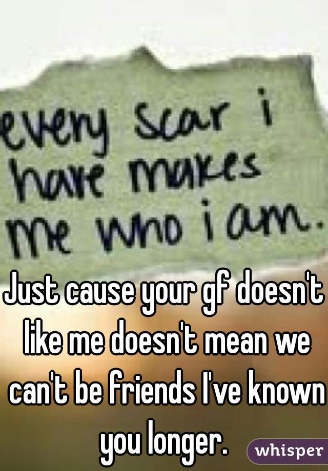 Just cause your gf doesn't like me doesn't mean we can't be friends I've known you longer.