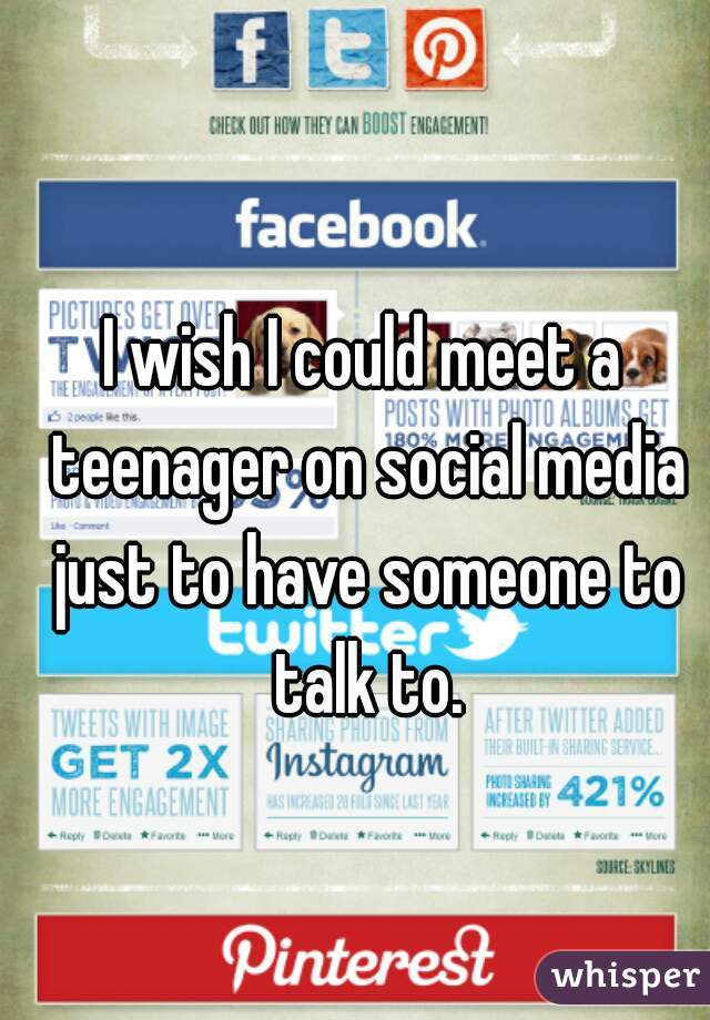 I wish I could meet a teenager on social media just to have someone to talk to.