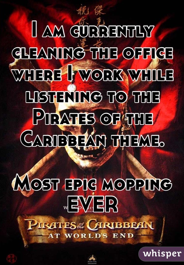 I am currently cleaning the office where I work while listening to the Pirates of the Caribbean theme.  Most epic mopping EVER