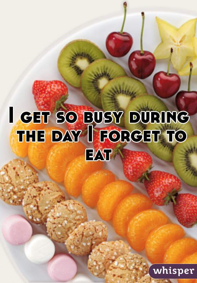 I get so busy during the day I forget to eat