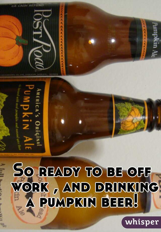 So ready to be off work , and drinking a pumpkin beer!