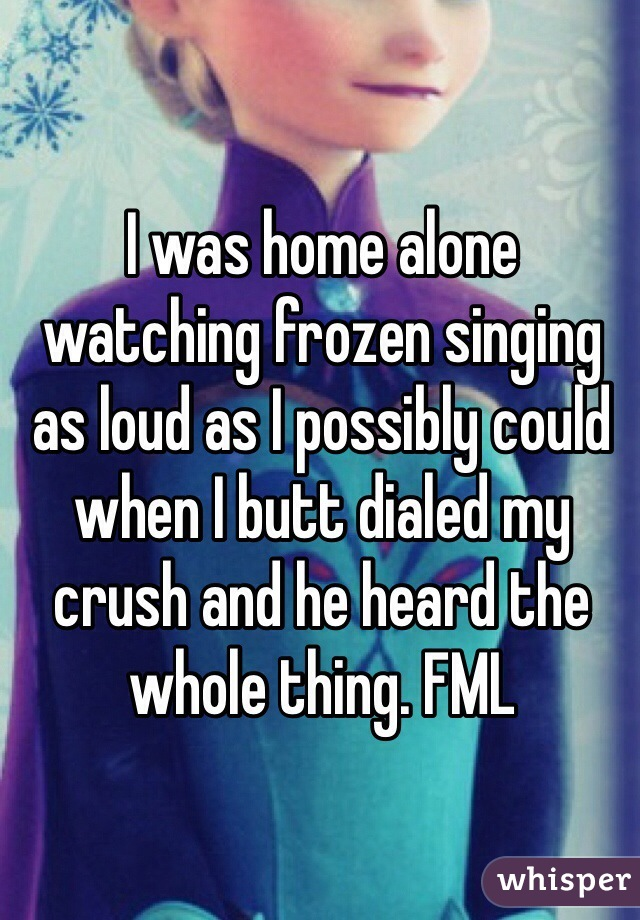 I was home alone watching frozen singing as loud as I possibly could when I butt dialed my crush and he heard the whole thing. FML