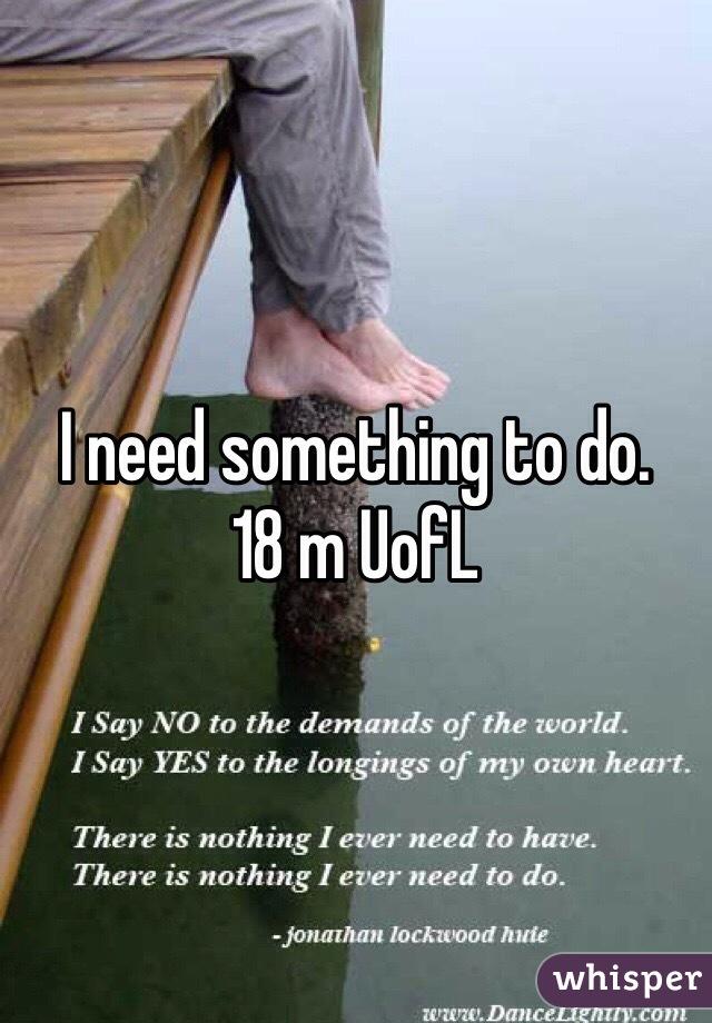 I need something to do. 18 m UofL