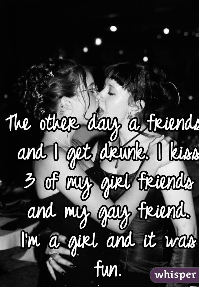 The other day a friends and I get drunk. I kiss 3 of my girl friends and my gay friend. I'm a girl and it was fun.