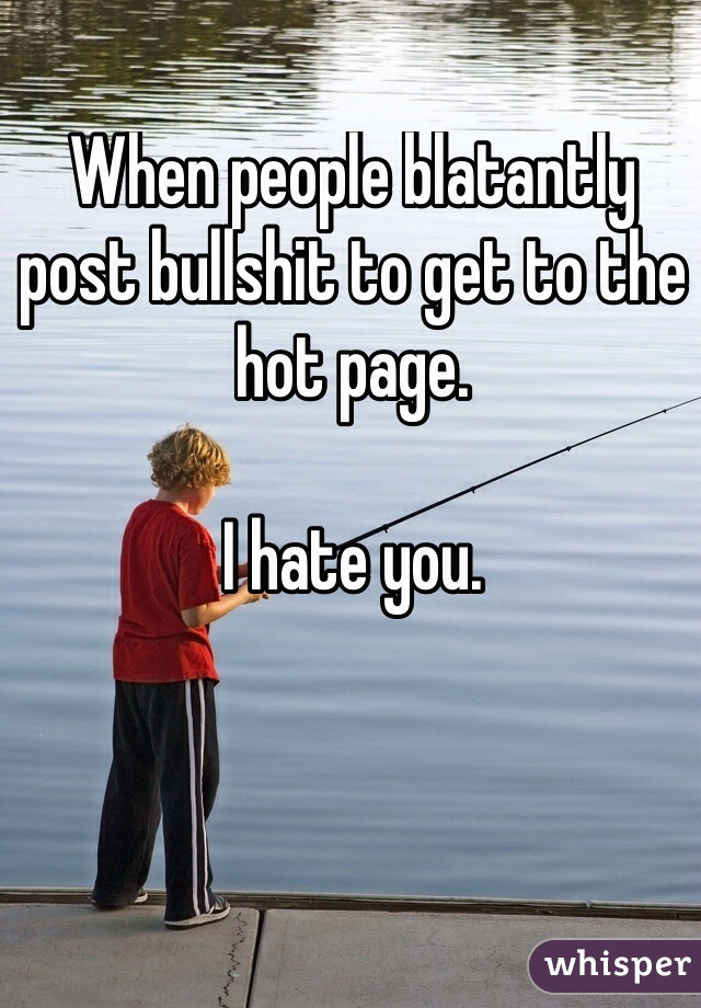 When people blatantly post bullshit to get to the hot page.   I hate you.