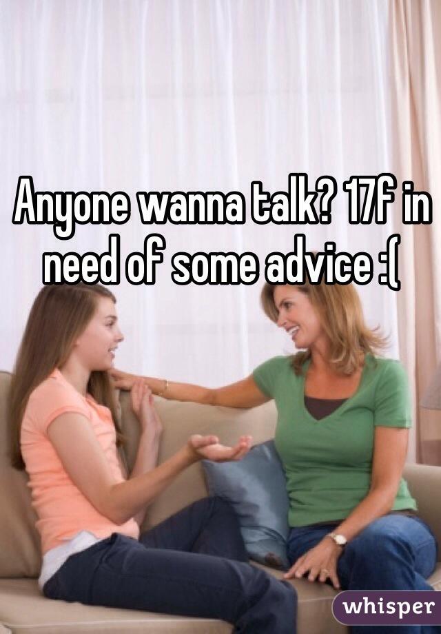 Anyone wanna talk? 17f in need of some advice :(