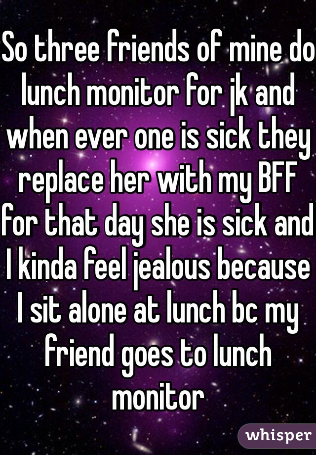 So three friends of mine do lunch monitor for jk and when ever one is sick they replace her with my BFF for that day she is sick and I kinda feel jealous because I sit alone at lunch bc my friend goes to lunch monitor