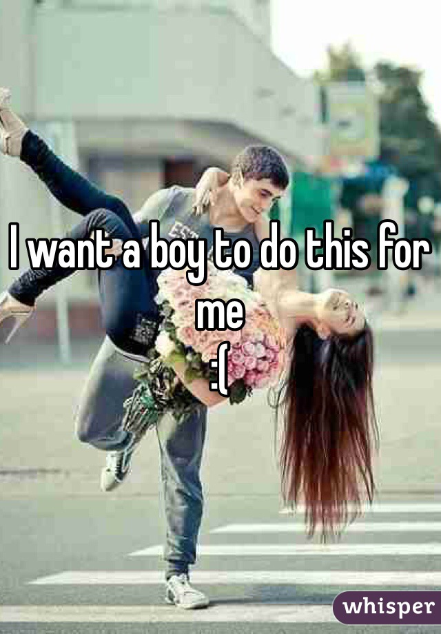 I want a boy to do this for me  :(