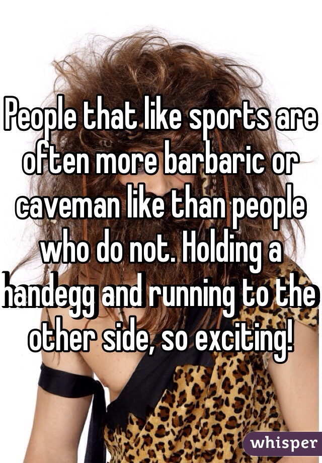 People that like sports are often more barbaric or caveman like than people who do not. Holding a handegg and running to the other side, so exciting!