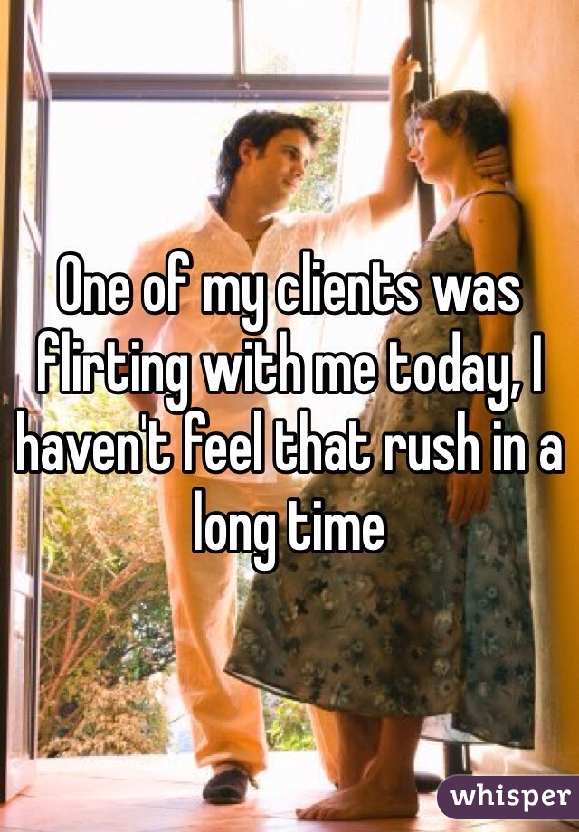 One of my clients was flirting with me today, I haven't feel that rush in a long time