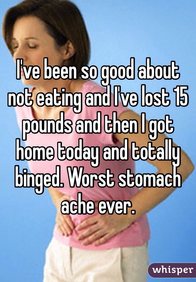 I've been so good about not eating and I've lost 15 pounds and then I got home today and totally binged. Worst stomach ache ever.