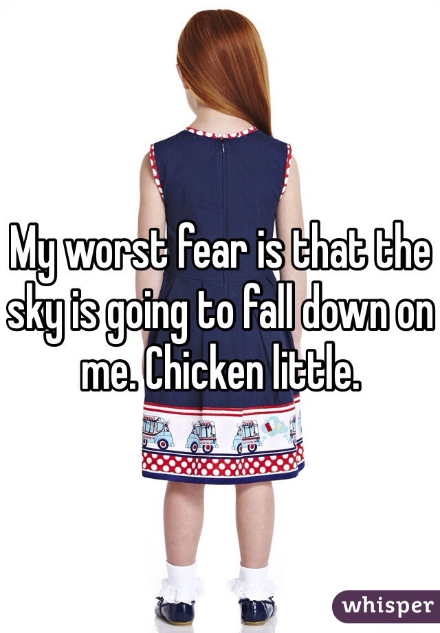 My worst fear is that the sky is going to fall down on me. Chicken little.