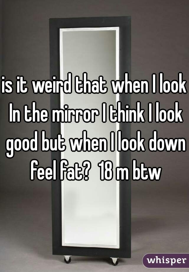 is it weird that when I look In the mirror I think I look good but when I look down feel fat?  18 m btw