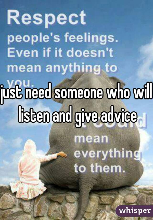just need someone who will listen and give advice