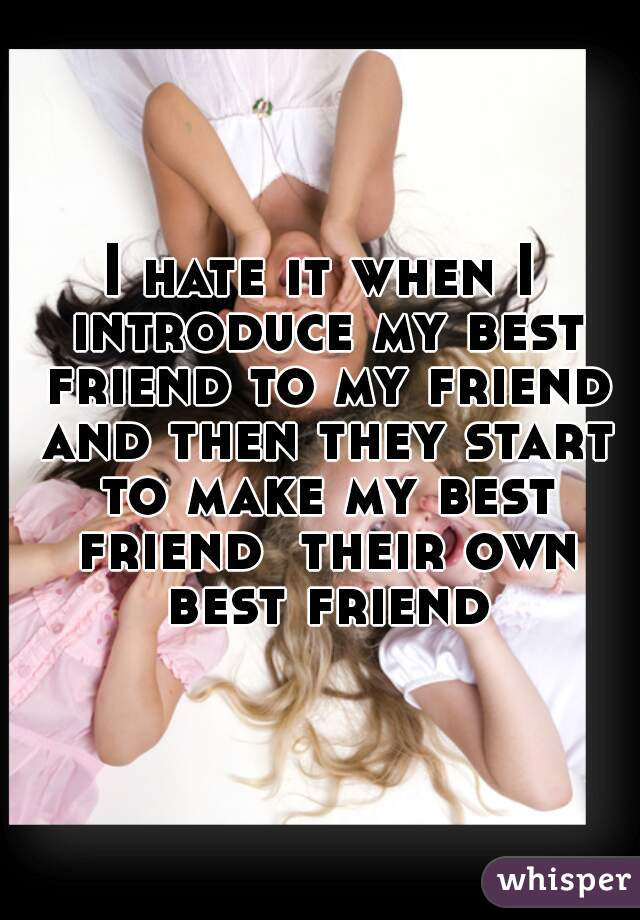 I hate it when I introduce my best friend to my friend and then they start to make my best friend  their own best friend