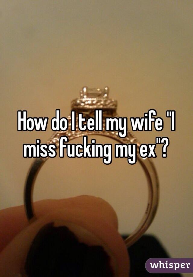"""How do I tell my wife """"I miss fucking my ex""""?"""