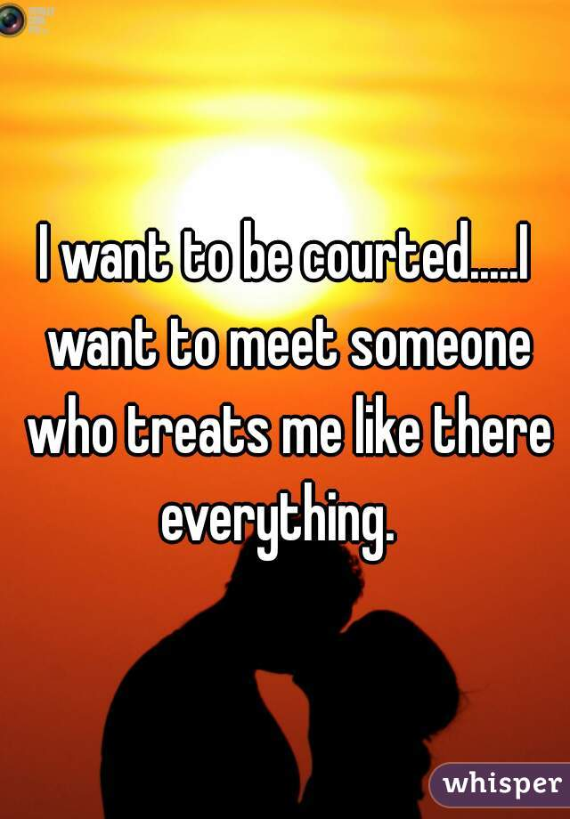 I want to be courted.....I want to meet someone who treats me like there everything.