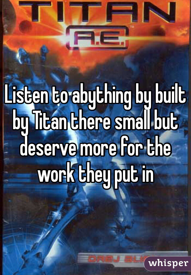 Listen to abything by built by Titan there small but deserve more for the work they put in