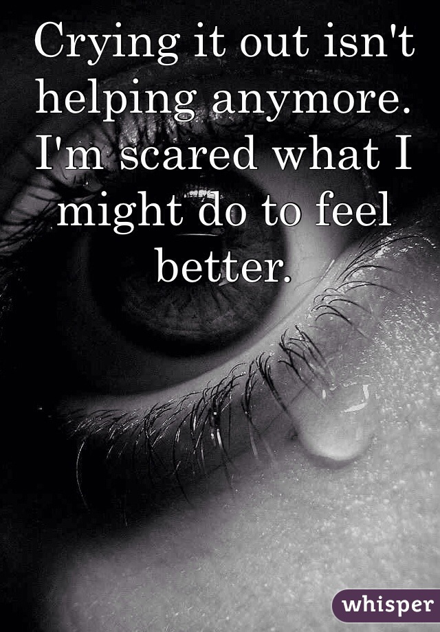 Crying it out isn't helping anymore. I'm scared what I might do to feel better.