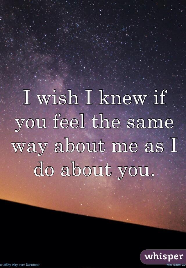 I wish I knew if you feel the same way about me as I do about you.