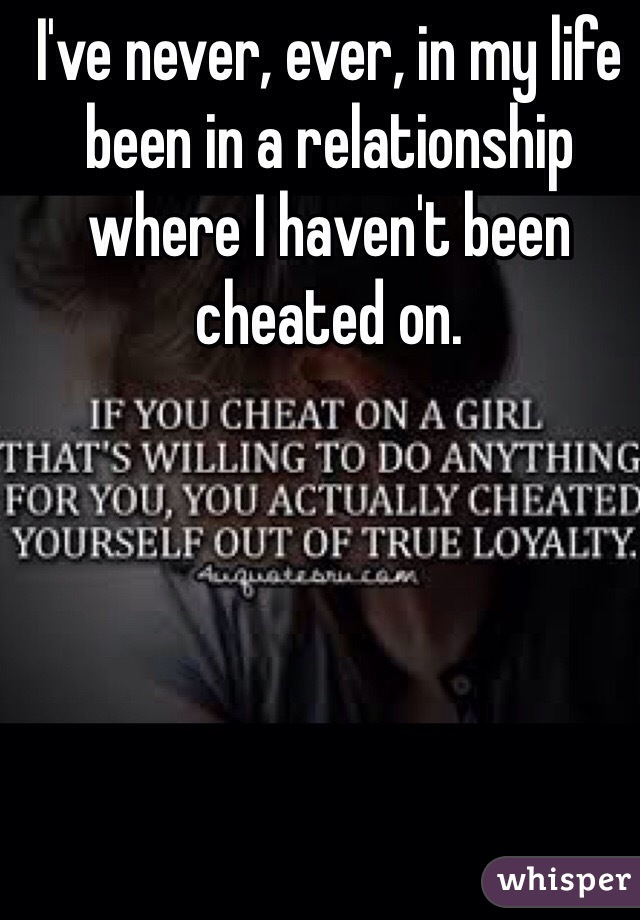 I've never, ever, in my life been in a relationship where I haven't been cheated on.