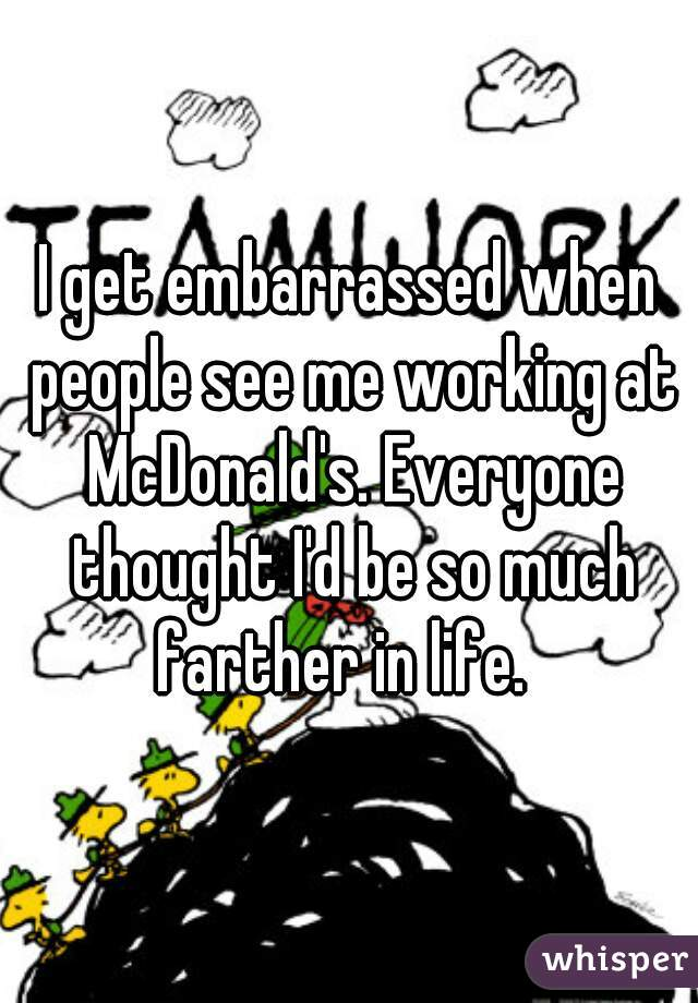 I get embarrassed when people see me working at McDonald's. Everyone thought I'd be so much farther in life.