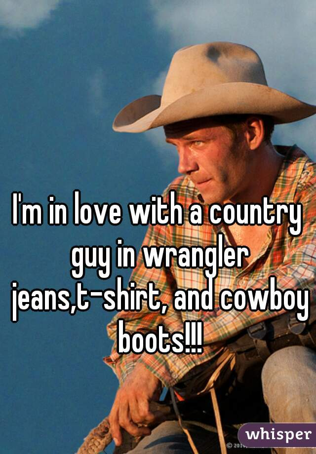 I'm in love with a country guy in wrangler jeans,t-shirt, and cowboy boots!!!