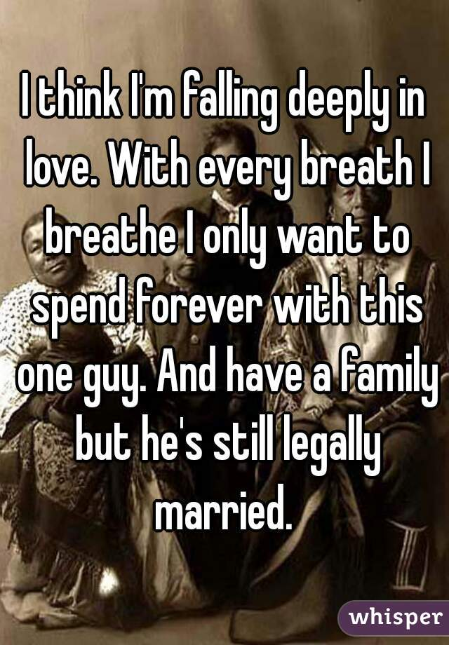 I think I'm falling deeply in love. With every breath I breathe I only want to spend forever with this one guy. And have a family but he's still legally married.