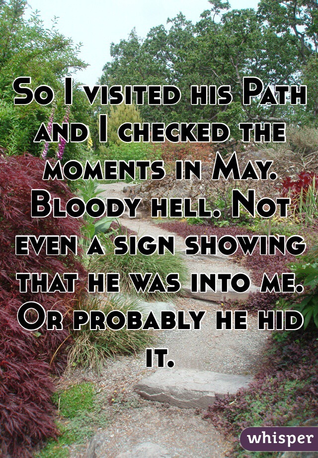 So I visited his Path and I checked the moments in May. Bloody hell. Not even a sign showing that he was into me. Or probably he hid it.