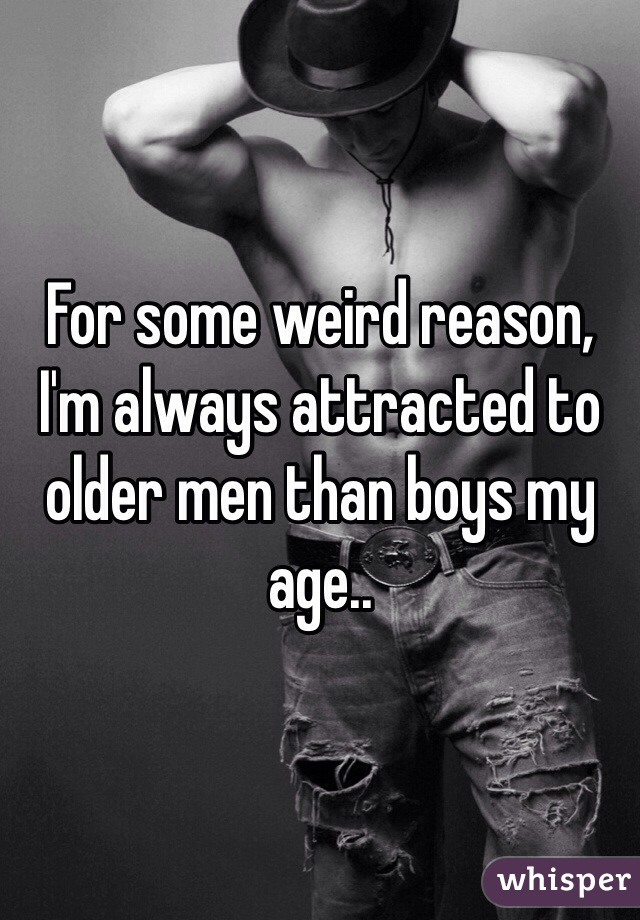 For some weird reason, I'm always attracted to older men than boys my age..