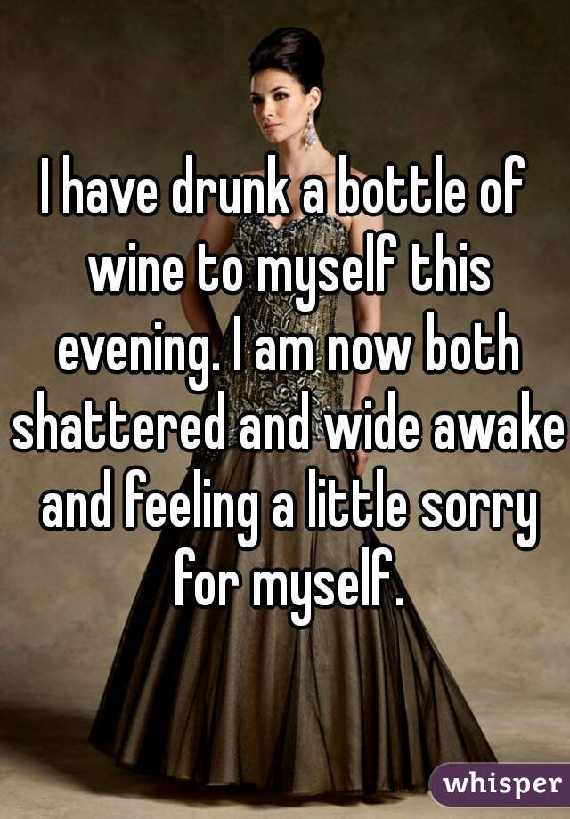 I have drunk a bottle of wine to myself this evening. I am now both shattered and wide awake and feeling a little sorry for myself.