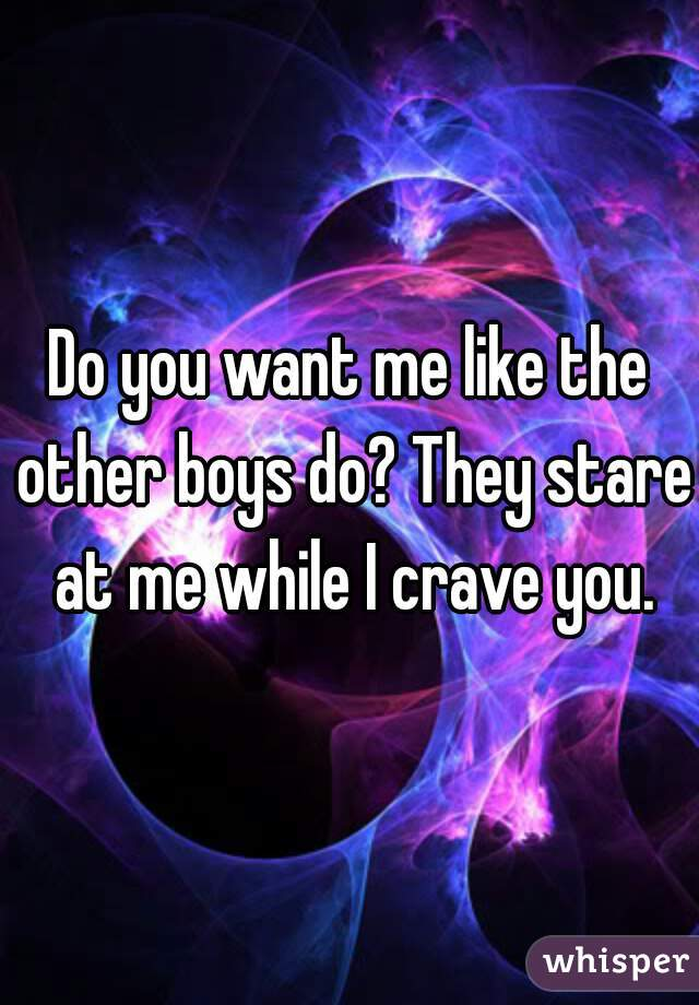 Do you want me like the other boys do? They stare at me while I crave you.