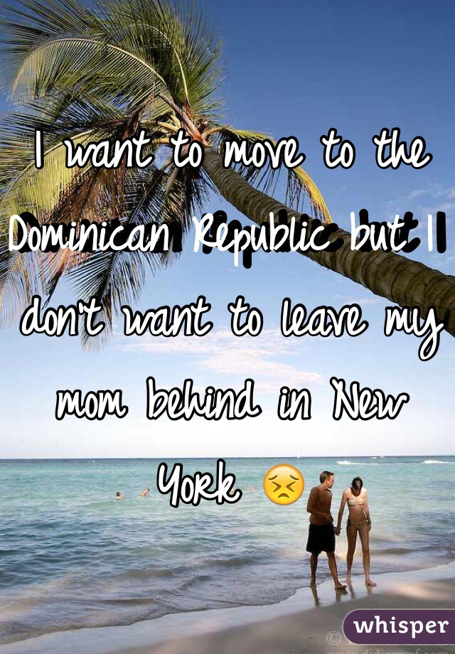 I want to move to the Dominican Republic but I don't want to leave my mom behind in New York 😣