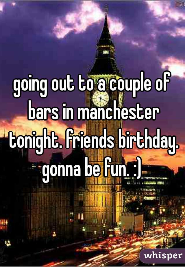 going out to a couple of bars in manchester tonight. friends birthday. gonna be fun. :)