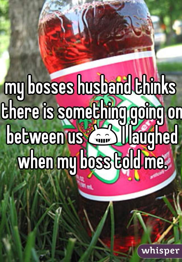 my bosses husband thinks there is something going on between us 😁 I laughed when my boss told me.