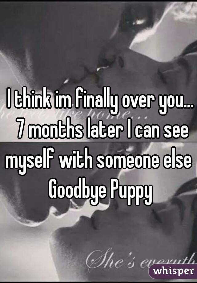 I think im finally over you... 7 months later I can see myself with someone else   Goodbye Puppy