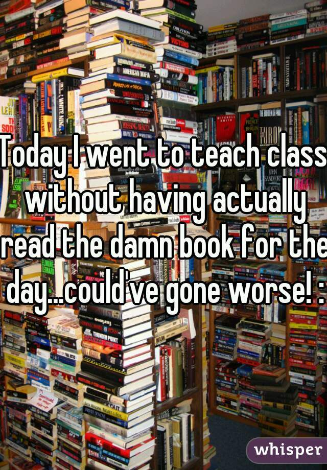 Today I went to teach class without having actually read the damn book for the day...could've gone worse! :9