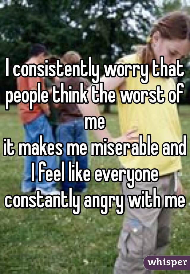 I consistently worry that people think the worst of me it makes me miserable and I feel like everyone constantly angry with me