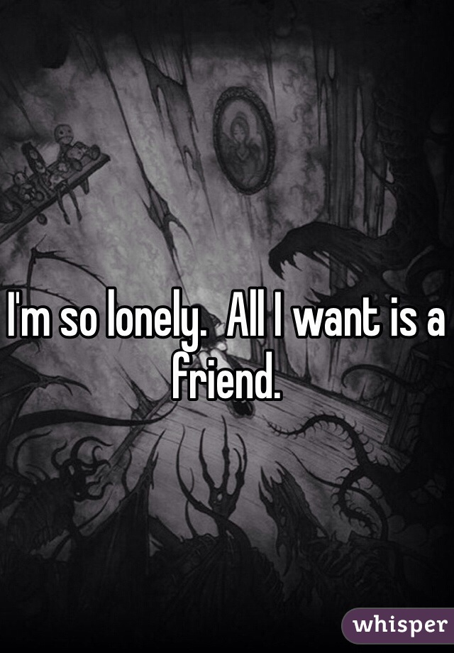 I'm so lonely.  All I want is a friend.