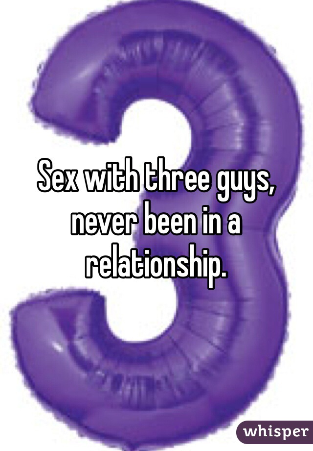 Sex with three guys, never been in a relationship.