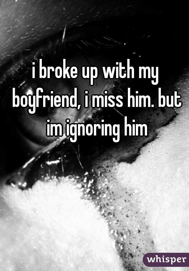 i broke up with my boyfriend, i miss him. but im ignoring him