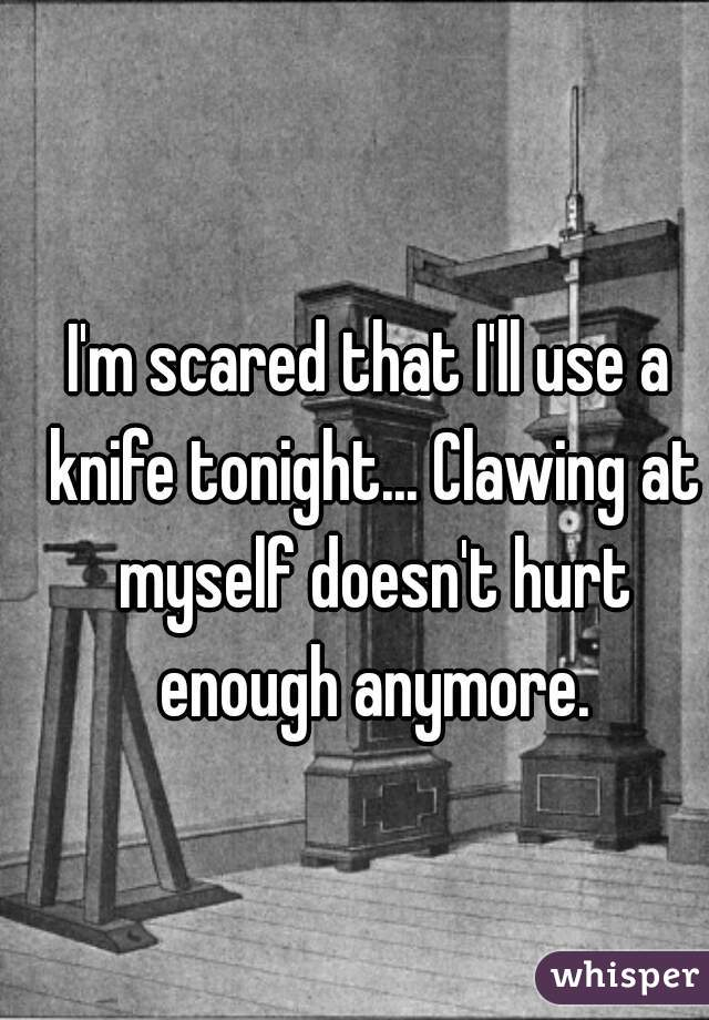 I'm scared that I'll use a knife tonight... Clawing at myself doesn't hurt enough anymore.
