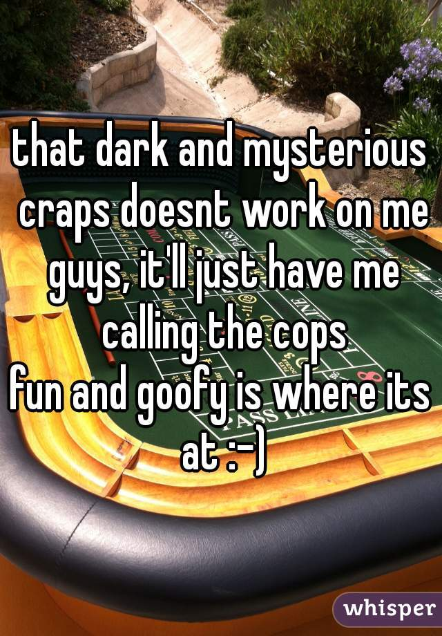 that dark and mysterious craps doesnt work on me guys, it'll just have me calling the cops fun and goofy is where its at :-)