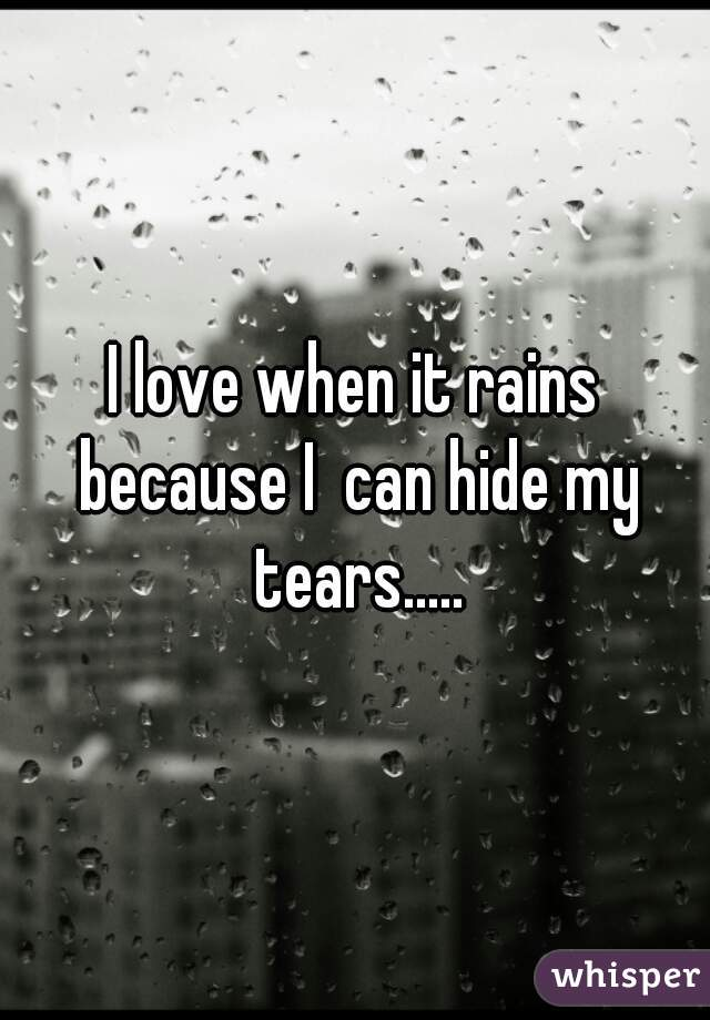 I love when it rains because I  can hide my tears.....