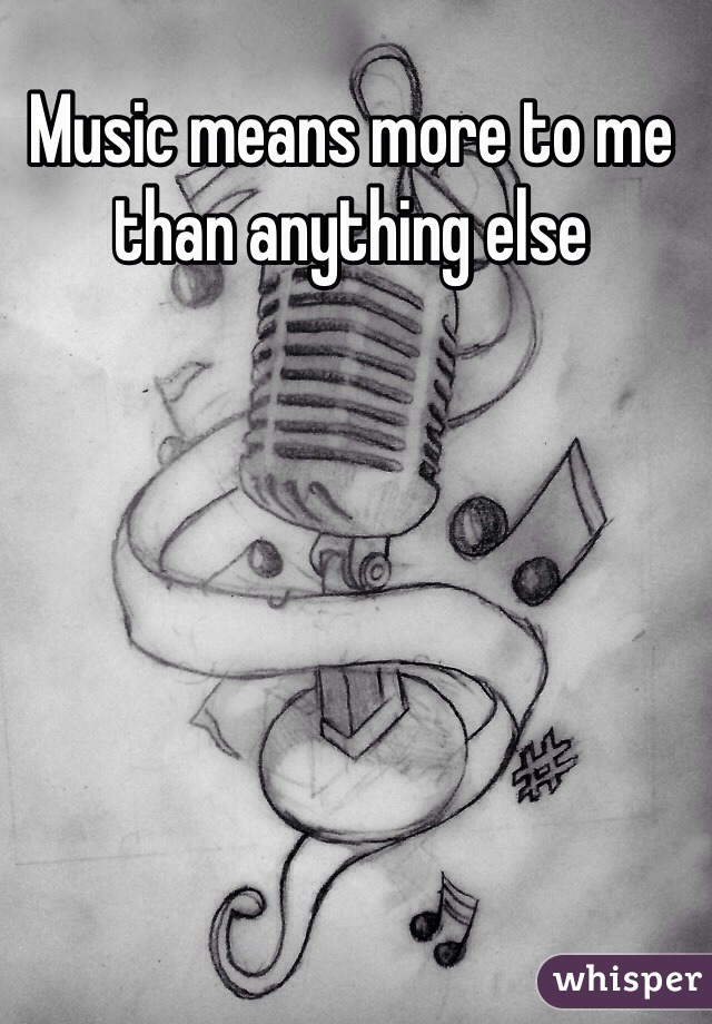 Music means more to me than anything else