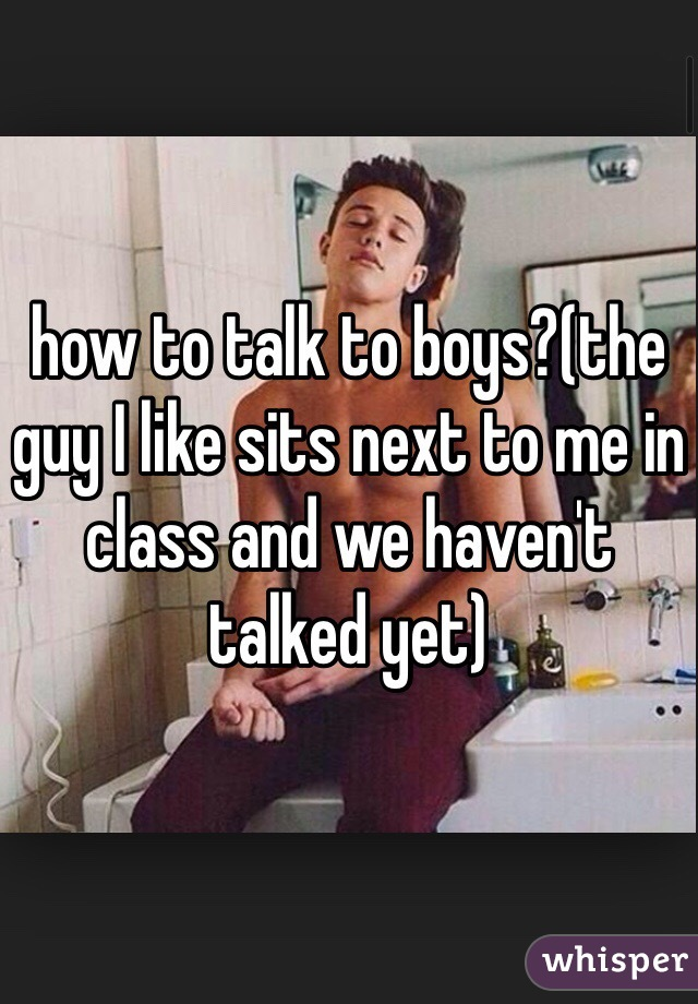 how to talk to boys?(the guy I like sits next to me in class and we haven't talked yet)